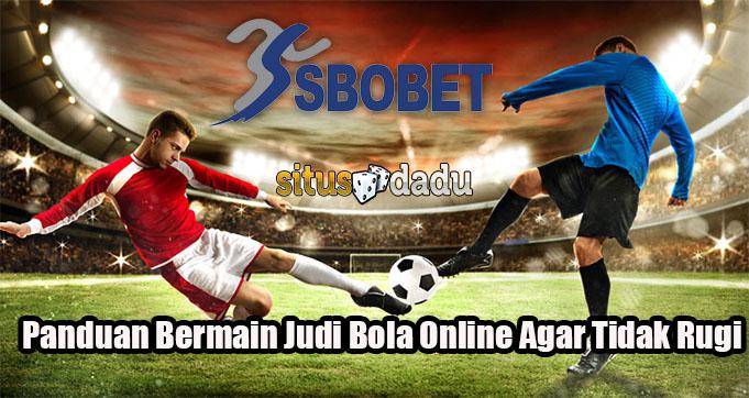 Panduan Bermain Judi Bola Online Agar Tidak Rugi